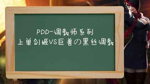 PDD-调教师系列:上单剑姬vs巨兽の黑丝调教