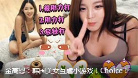 金高恩:韩国美女互虐小游戏!Choice!