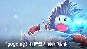 gogoing:打野雪人 傻萌R制敌