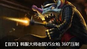 宣告:韩服大师老鼠VS女枪 360°压制.mp4